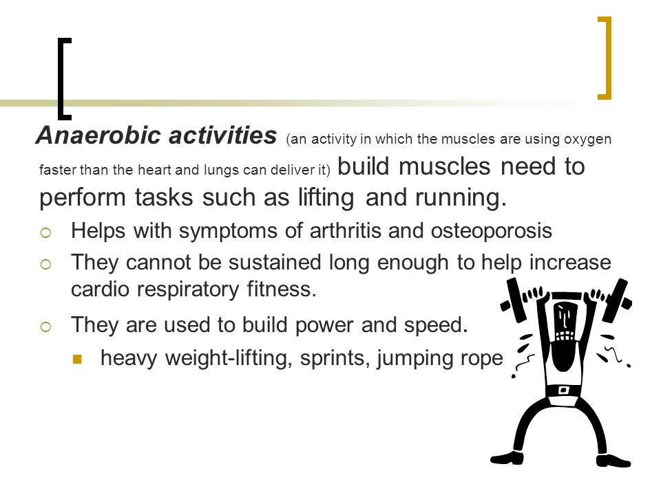 Anaerobic activities (an activity in which the muscles are using oxygen faster than the heart and lungs can deliver it) build muscles need to perform