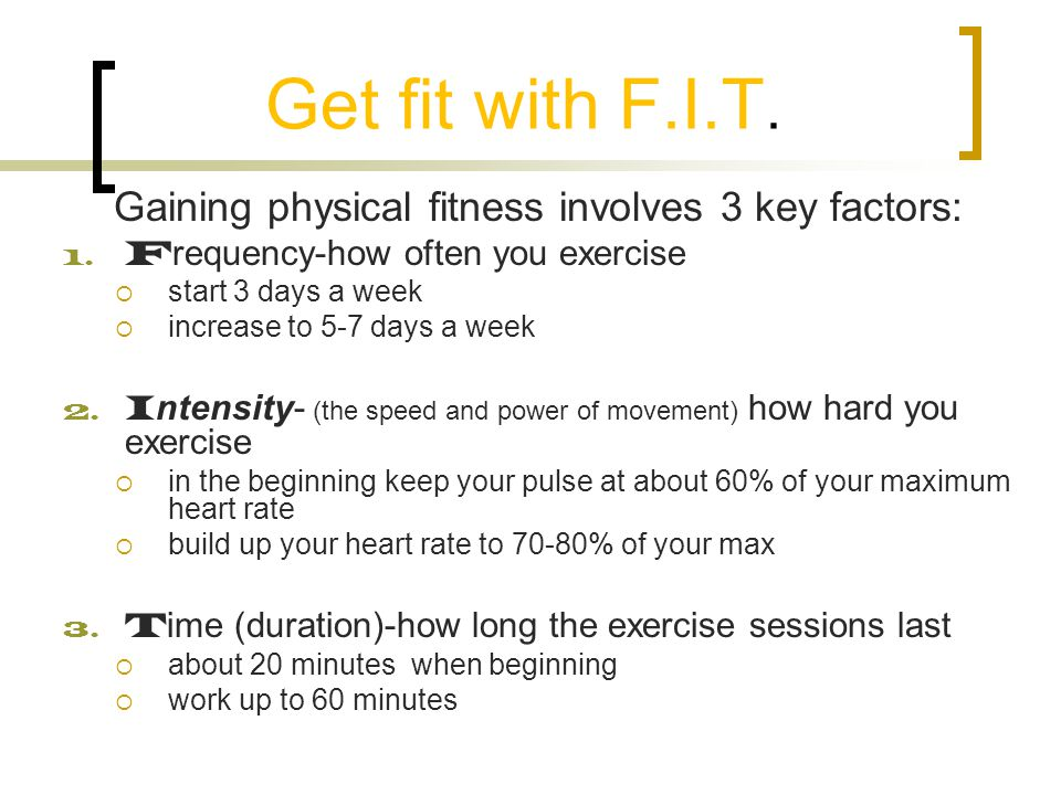 Get fit with F.I.T. Gaining physical fitness involves 3 key factors: 1. F requency-how often you exercise  start 3 days a week  increase to 5-7 days
