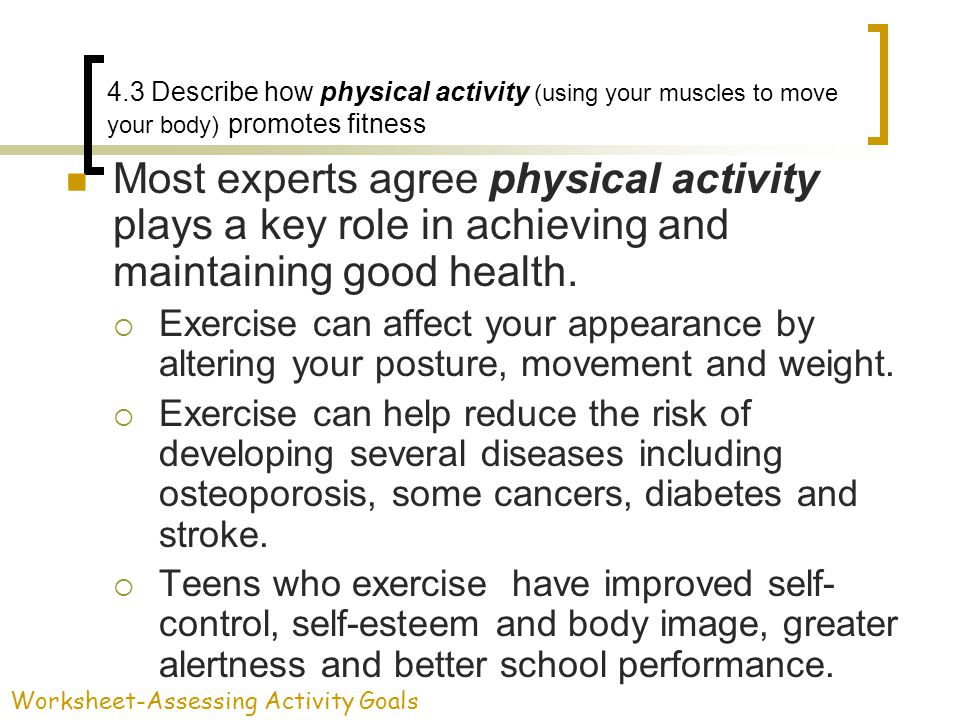4.3 Describe how physical activity (using your muscles to move your body) promotes fitness Most experts agree physical activity plays a key role in ac
