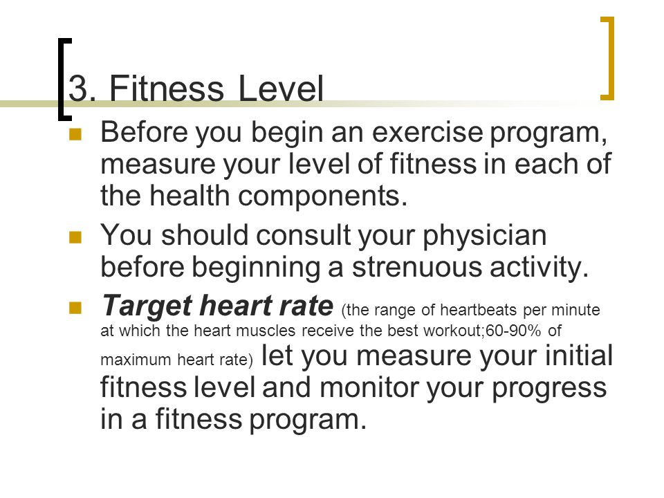 3. Fitness Level Before you begin an exercise program, measure your level of fitness in each of the health components. You should consult your physici