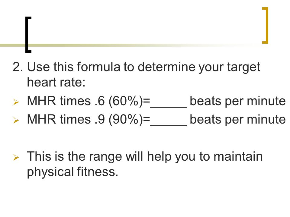 2. Use this formula to determine your target heart rate:  MHR times.6 (60%)=_____ beats per minute  MHR times.9 (90%)=_____ beats per minute  This