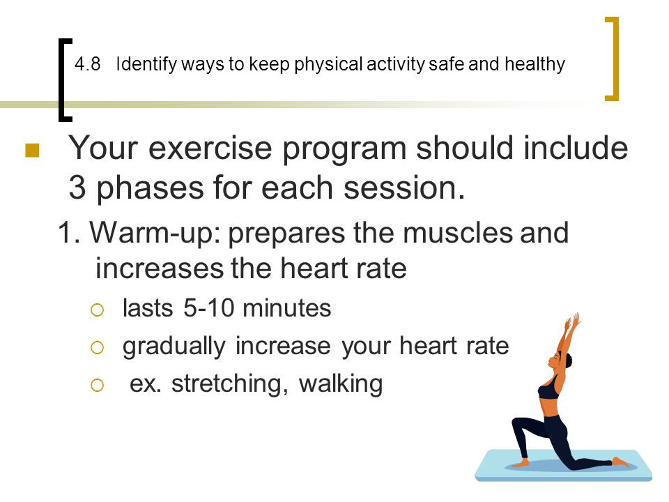 4.8 Identify ways to keep physical activity safe and healthy Your exercise program should include 3 phases for each session. 1. Warm-up: prepares the