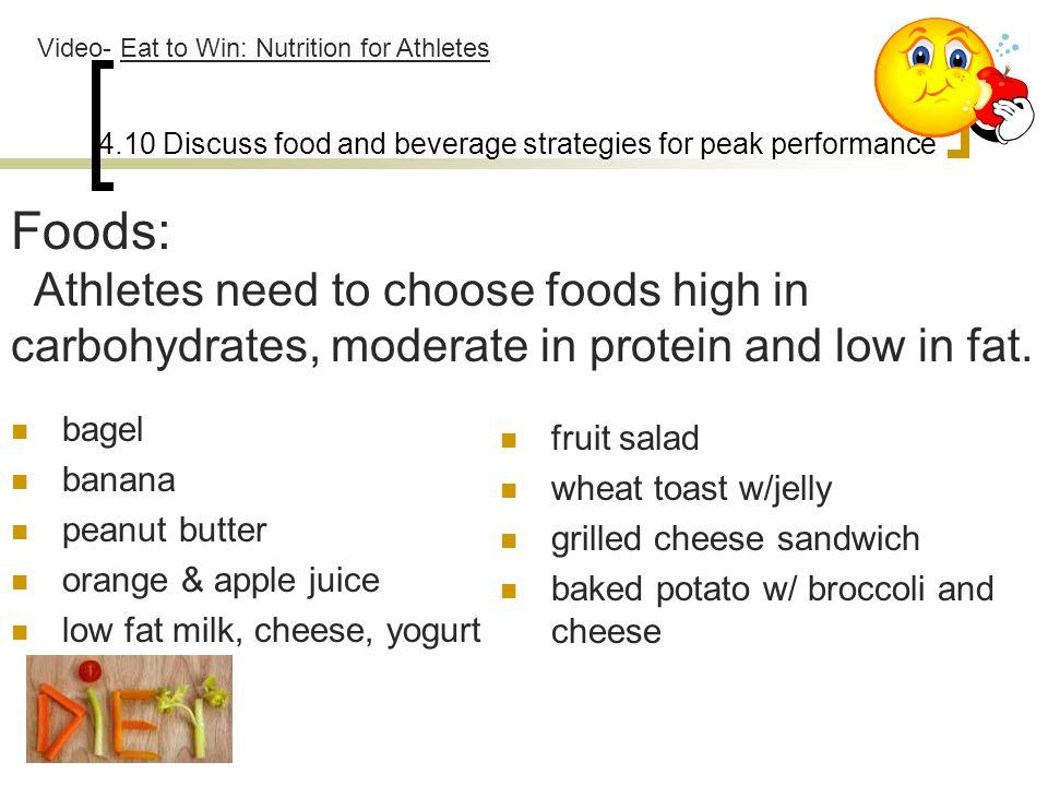 4.10 Discuss food and beverage strategies for peak performance bagel banana peanut butter orange & apple juice low fat milk, cheese, yogurt fruit sala