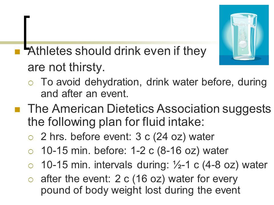 Athletes should drink even if they are not thirsty.  To avoid dehydration, drink water before, during and after an event. The American Dietetics Asso