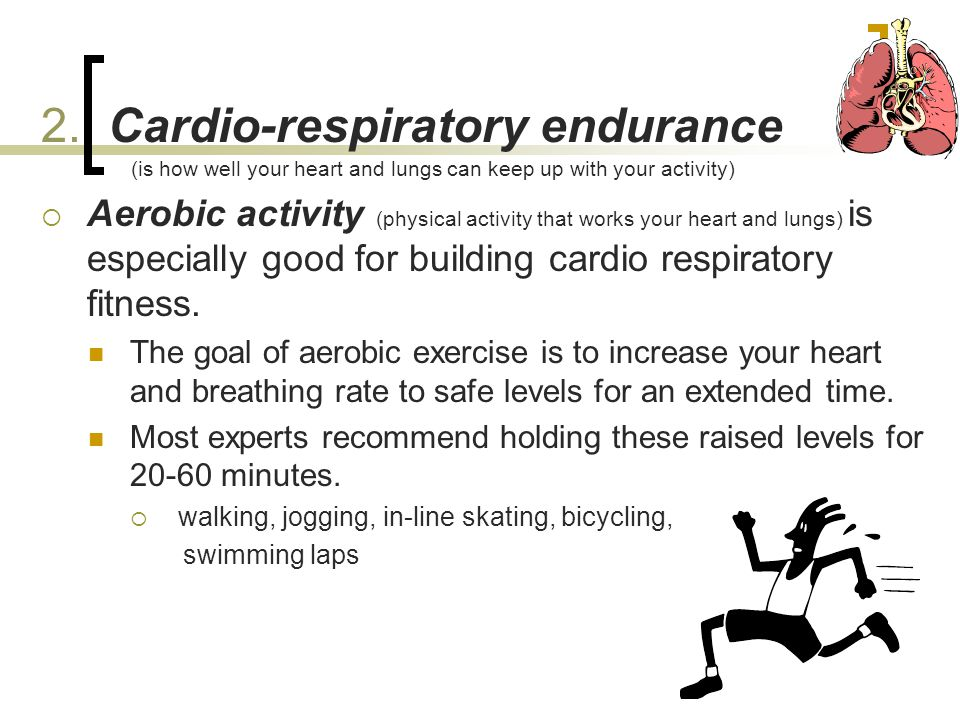 2. Cardio-respiratory endurance (is how well your heart and lungs can keep up with your activity)  Aerobic activity (physical activity that works you