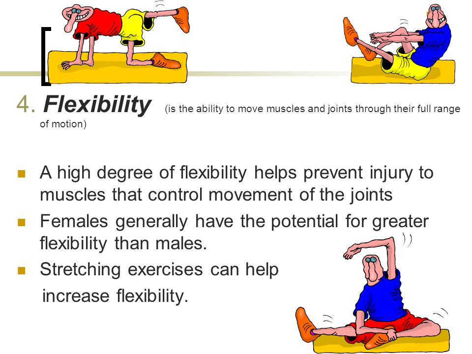 4. Flexibility (is the ability to move muscles and joints through their full range of motion) A high degree of flexibility helps prevent injury to mus