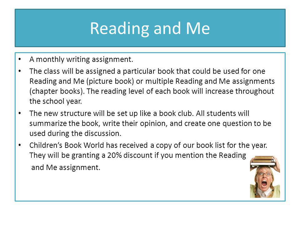 Reading and Me A monthly writing assignment. The class will be assigned a particular book that could be used for one Reading and Me (picture book) or