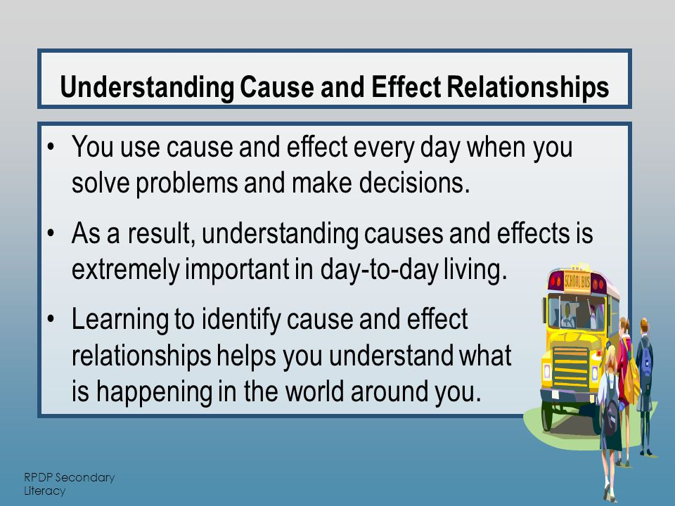 RPDP Secondary Literacy Understanding Cause and Effect Relationships You use cause and effect every day when you solve problems and make decisions.