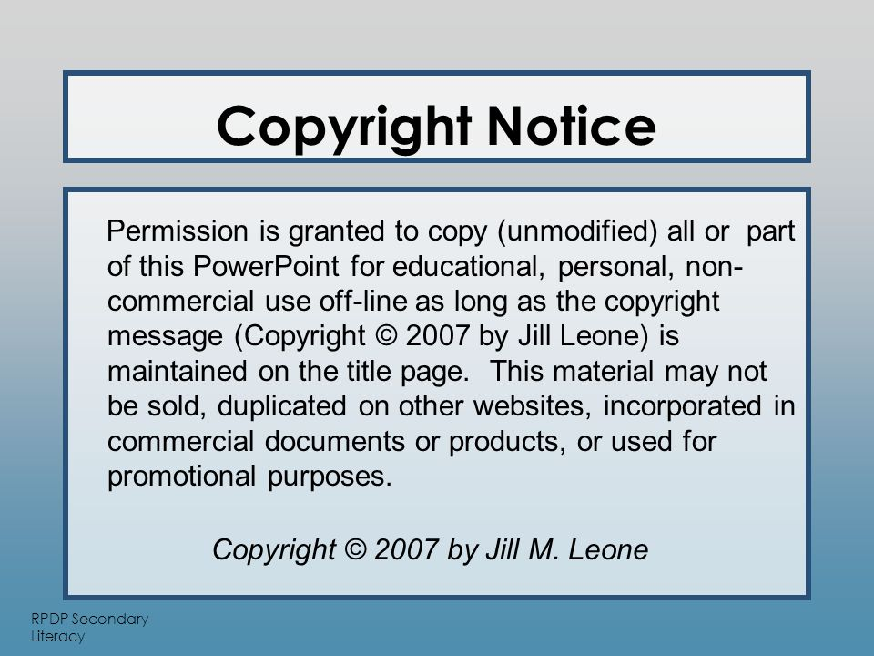 RPDP Secondary Literacy Copyright Notice Permission is granted to copy (unmodified) all or part of this PowerPoint for educational, personal, non- commercial use off-line as long as the copyright message (Copyright © 2007 by Jill Leone) is maintained on the title page.