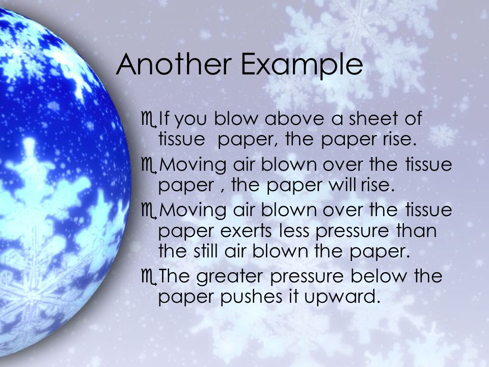 Another Example eIf you blow above a sheet of tissue paper, the paper rise. eMoving air blown over the tissue paper, the paper will rise. eMoving air