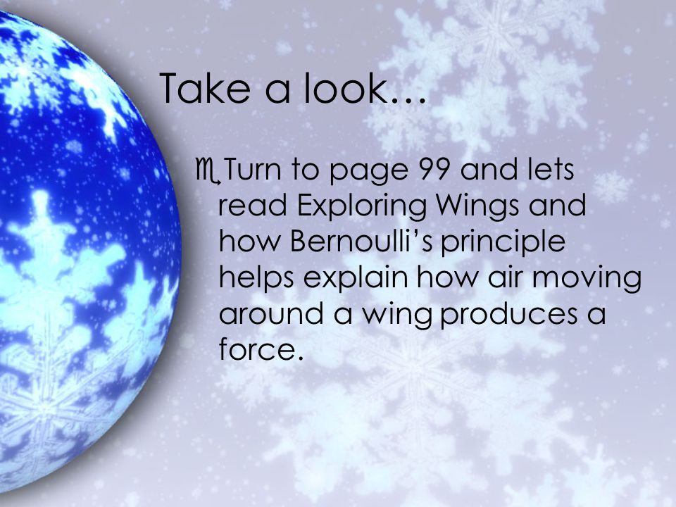 Take a look… eTurn to page 99 and lets read Exploring Wings and how Bernoulli's principle helps explain how air moving around a wing produces a force.
