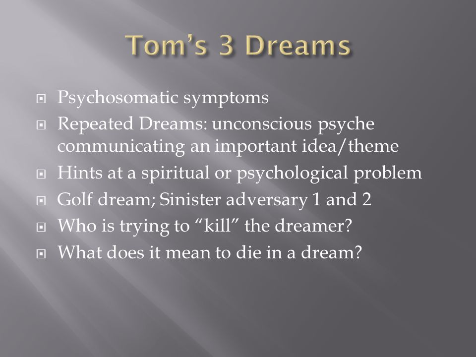  Psychosomatic symptoms  Repeated Dreams: unconscious psyche communicating an important idea/theme  Hints at a spiritual or psychological problem  Golf dream; Sinister adversary 1 and 2  Who is trying to kill the dreamer.