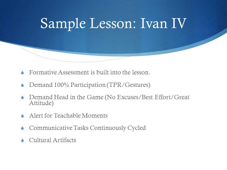 Sample Lesson: Ivan IV  Formative Assessment is built into the lesson.  Demand 100% Participation (TPR/Gestures)  Demand Head in the Game (No Excus