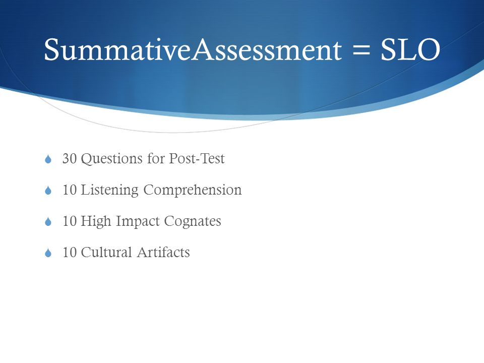 SummativeAssessment = SLO  30 Questions for Post-Test  10 Listening Comprehension  10 High Impact Cognates  10 Cultural Artifacts