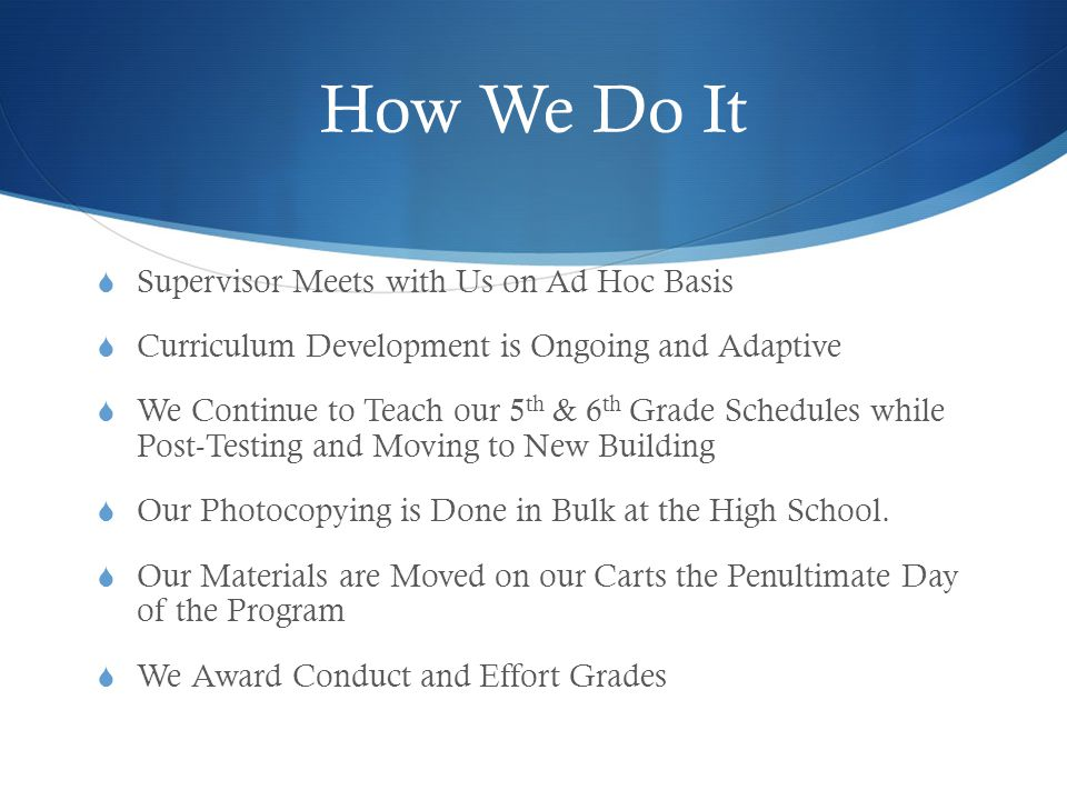 How We Do It  Supervisor Meets with Us on Ad Hoc Basis  Curriculum Development is Ongoing and Adaptive  We Continue to Teach our 5 th & 6 th Grade