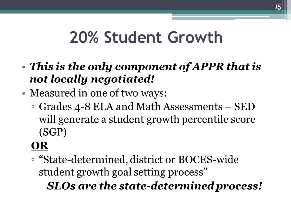 20% Student Growth This is the only component of APPR that is not locally negotiated! Measured in one of two ways: ▫Grades 4-8 ELA and Math Assessment