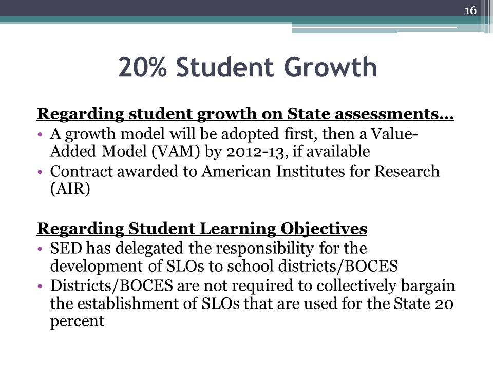20% Student Growth Regarding student growth on State assessments… A growth model will be adopted first, then a Value- Added Model (VAM) by 2012-13, if
