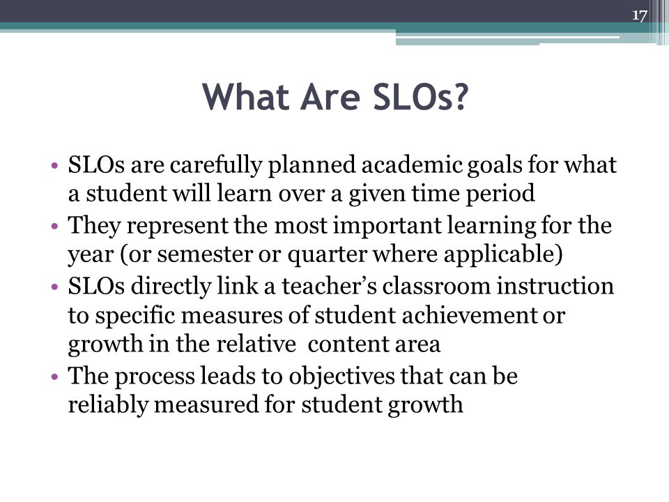 What Are SLOs? SLOs are carefully planned academic goals for what a student will learn over a given time period They represent the most important lear