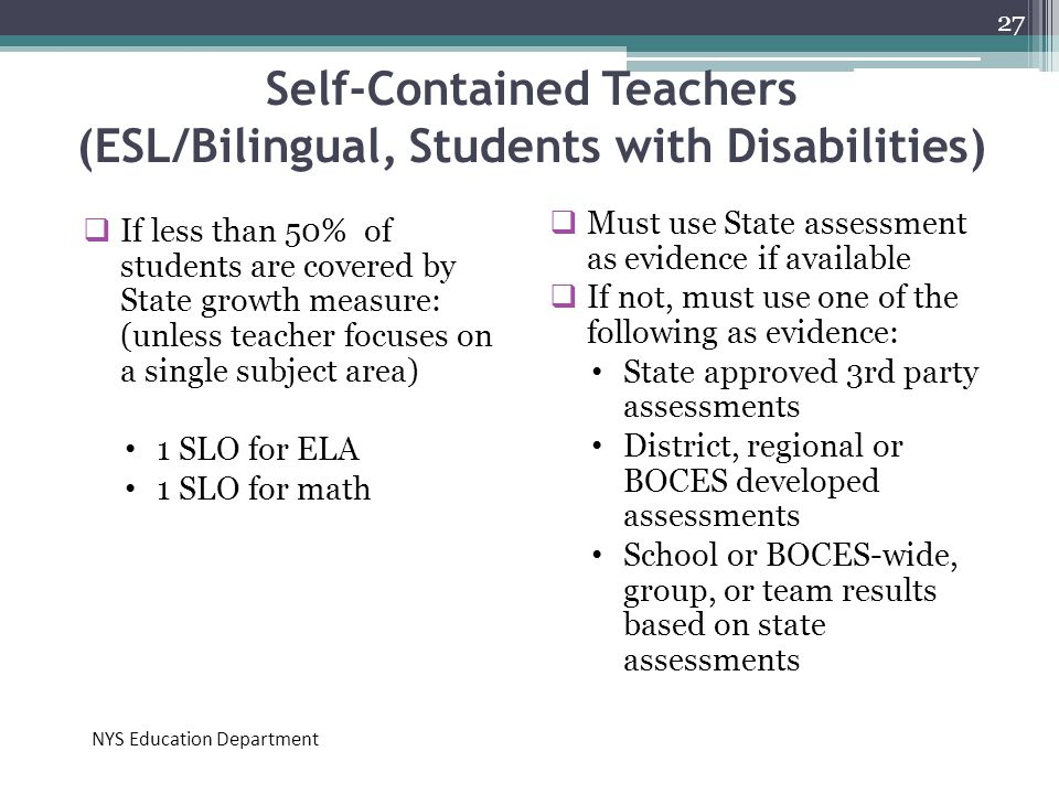 Self-Contained Teachers (ESL/Bilingual, Students with Disabilities)  If less than 50% of students are covered by State growth measure: (unless teache