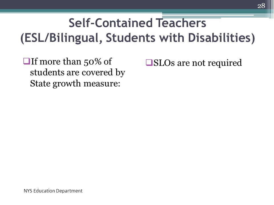 Self-Contained Teachers (ESL/Bilingual, Students with Disabilities)  If more than 50% of students are covered by State growth measure:  SLOs are not