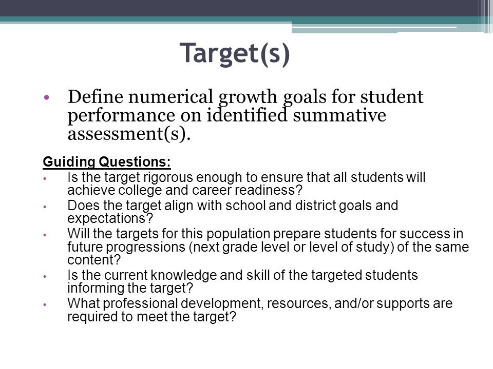 Target(s) Define numerical growth goals for student performance on identified summative assessment(s). Guiding Questions: Is the target rigorous enoug