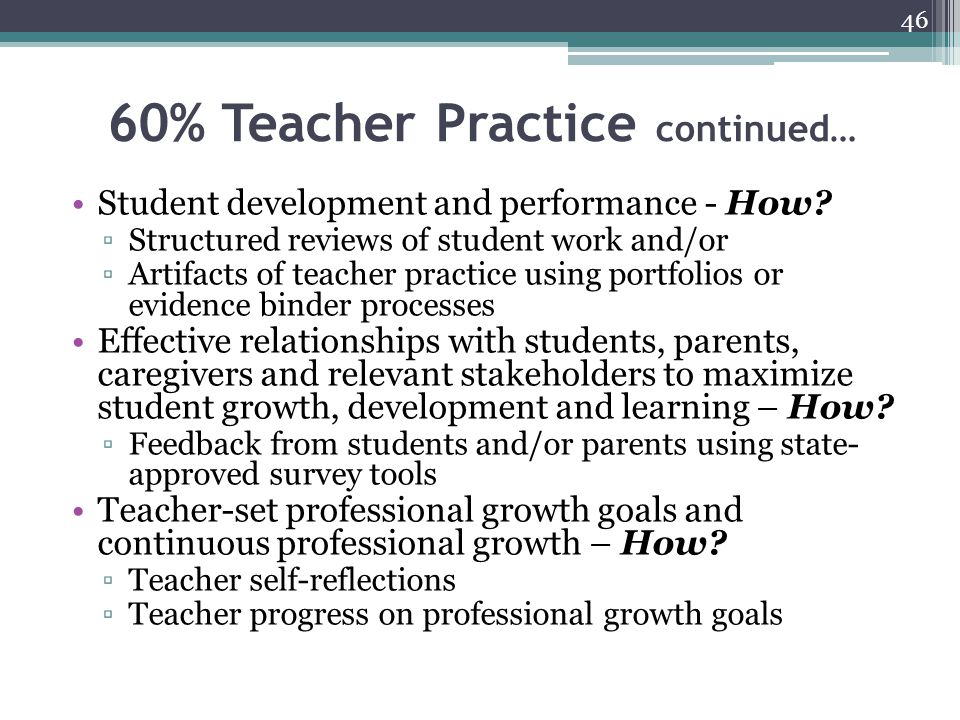 60% Teacher Practice continued… Student development and performance - How? ▫Structured reviews of student work and/or ▫Artifacts of teacher practice u