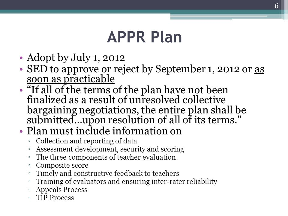 SED Approval Process SED will implement a web-based review and approval process Each district will need to have its plan approved by SED by January 17, 2013 to qualify for any scheduled increase in aid Superintendent and local president sign off indicating that the locally negotiated APPR conforms to law Should a plan be rejected, and the rejection involves a provision requiring negotiations, it must be addressed through collective bargaining and resubmitted Locally-developed assessments do not need SED approval.