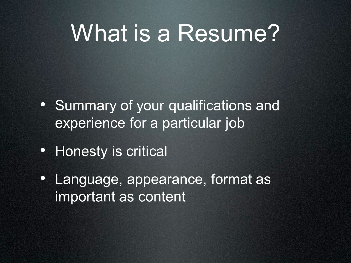 What is a Resume? Summary of your qualifications and experience for a particular job Honesty is critical Language, appearance, format as important as