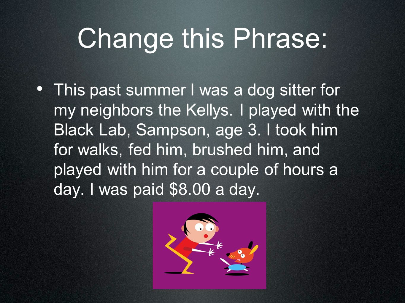 Change this Phrase: This past summer I was a dog sitter for my neighbors the Kellys. I played with the Black Lab, Sampson, age 3. I took him for walks