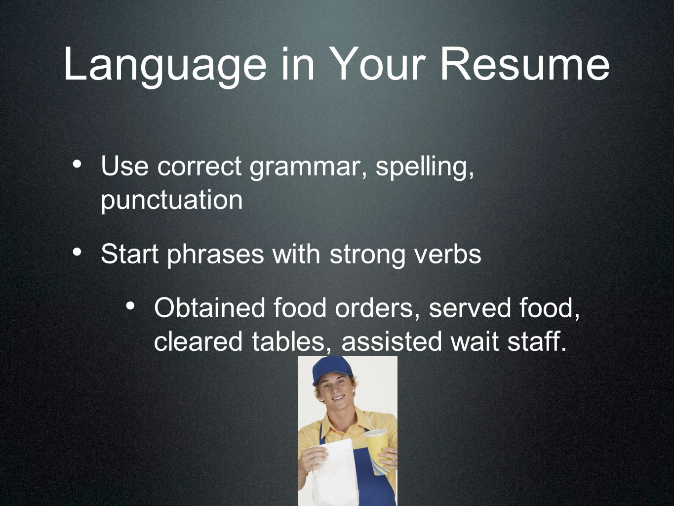 Language in Your Resume Use correct grammar, spelling, punctuation Start phrases with strong verbs Obtained food orders, served food, cleared tables,