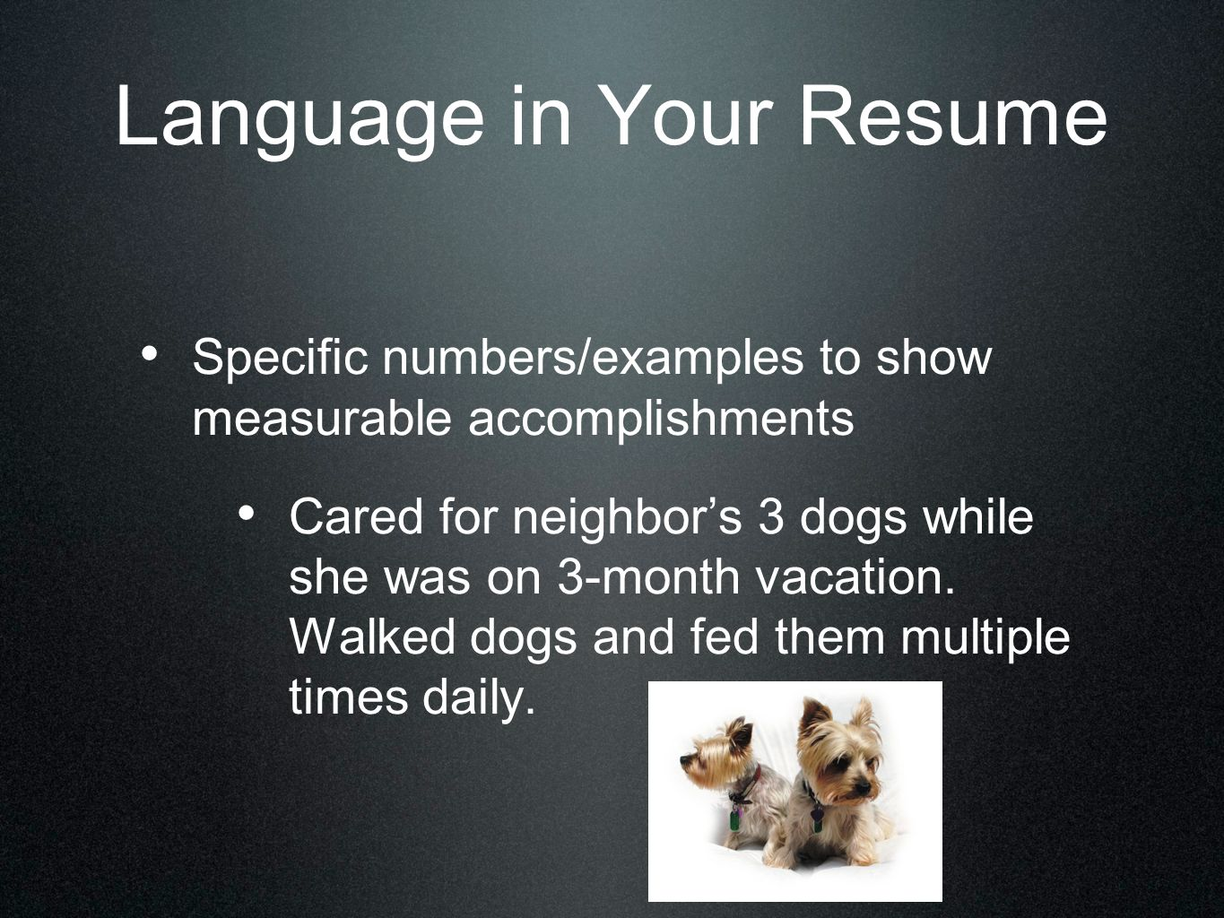 Language in Your Resume Specific numbers/examples to show measurable accomplishments Cared for neighbor's 3 dogs while she was on 3-month vacation. Wa