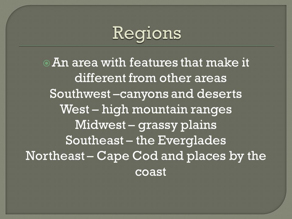  An area with features that make it different from other areas Southwest –canyons and deserts West – high mountain ranges Midwest – grassy plains Sou