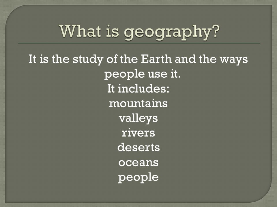It is the study of the Earth and the ways people use it. It includes: mountains valleys rivers deserts oceans people