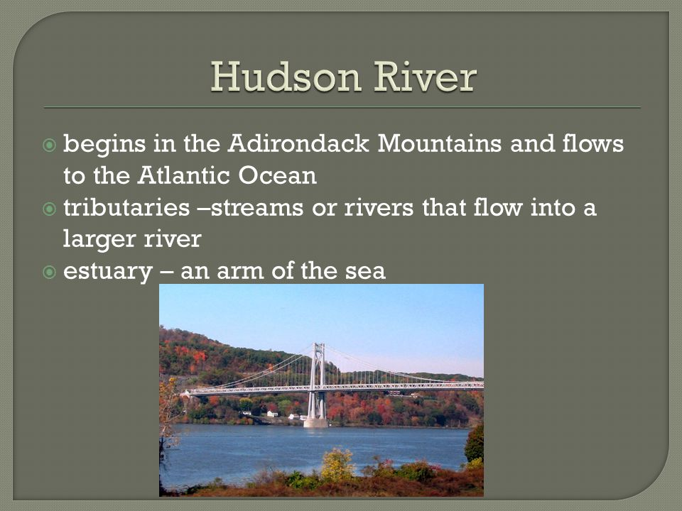  begins in the Adirondack Mountains and flows to the Atlantic Ocean  tributaries –streams or rivers that flow into a larger river  estuary – an arm