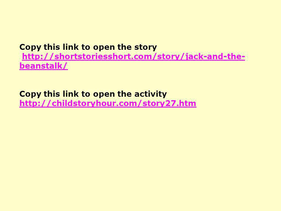 Copy this link to open the story http://shortstoriesshort.com/story/jack-and-the- beanstalk/ Copy this link to open the activity http://childstoryhour
