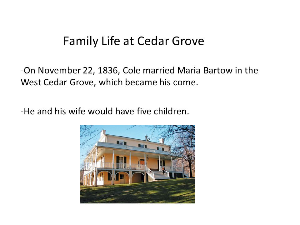 Family Life at Cedar Grove -On November 22, 1836, Cole married Maria Bartow in the West Cedar Grove, which became his come.