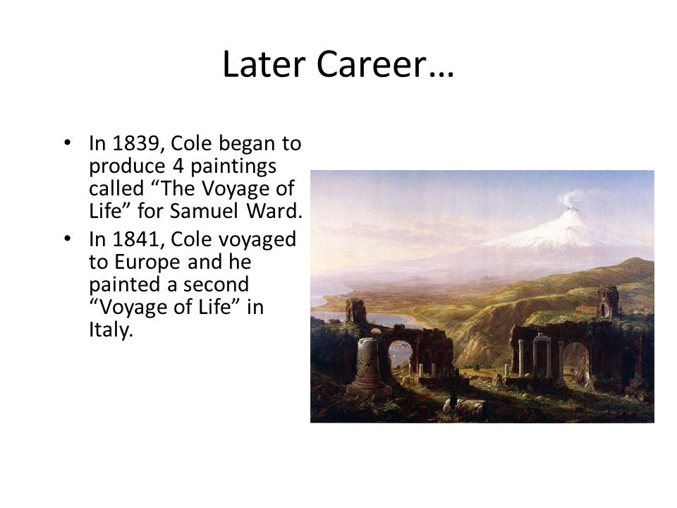 Later Career… In 1839, Cole began to produce 4 paintings called The Voyage of Life for Samuel Ward.