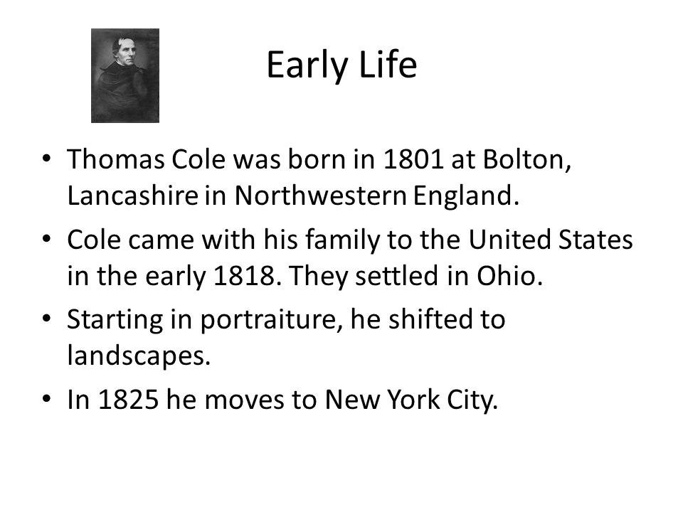 Early Life Thomas Cole was born in 1801 at Bolton, Lancashire in Northwestern England.