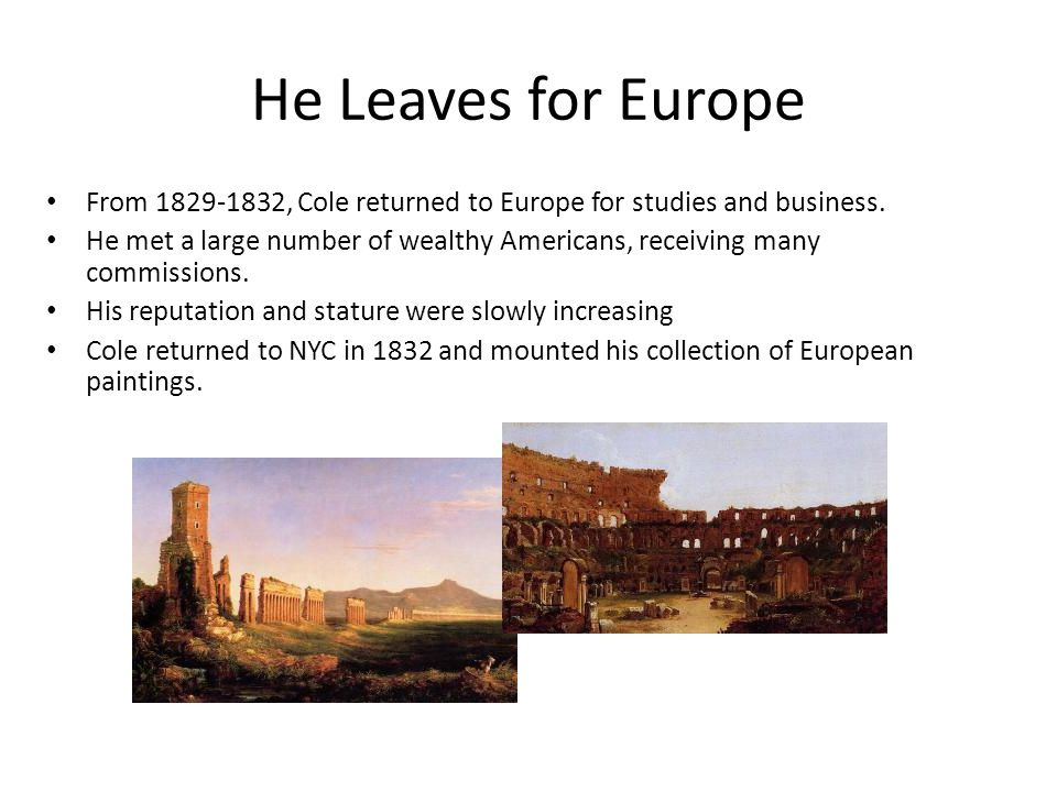 He Leaves for Europe From 1829-1832, Cole returned to Europe for studies and business. He met a large number of wealthy Americans, receiving many comm