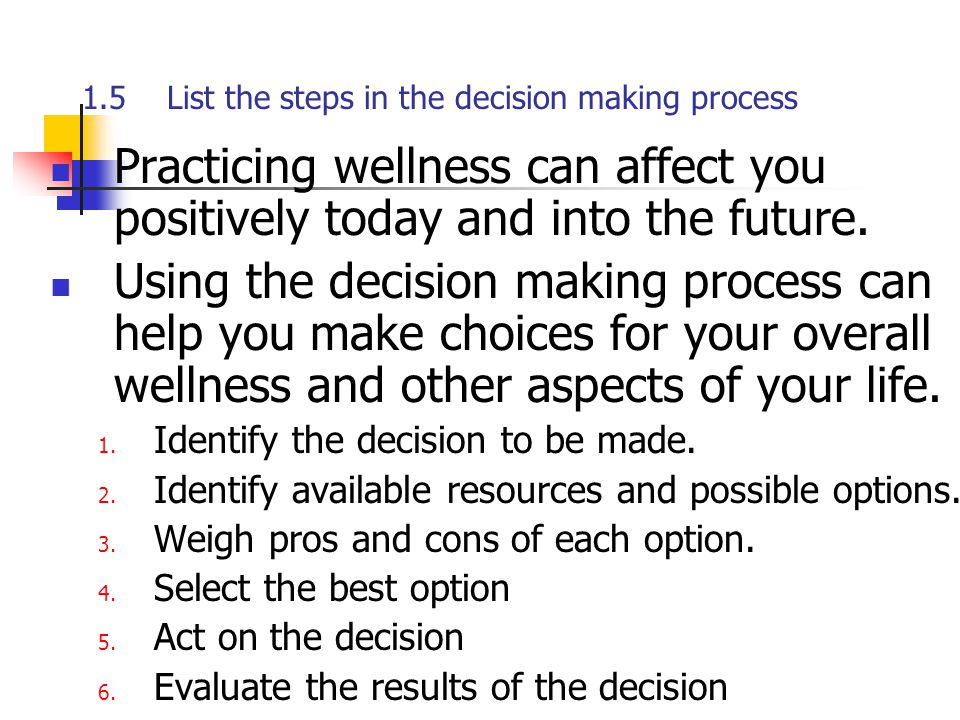 1.5 List the steps in the decision making process Practicing wellness can affect you positively today and into the future. Using the decision making p