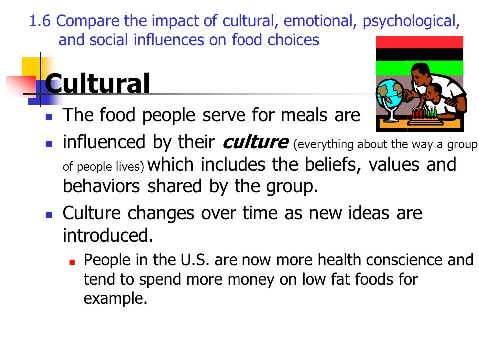 Cultural The food people serve for meals are influenced by their culture (everything about the way a group of people lives) which includes the beliefs