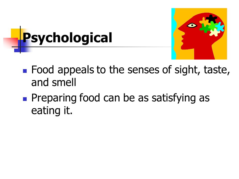 Psychological Food appeals to the senses of sight, taste, and smell Preparing food can be as satisfying as eating it.