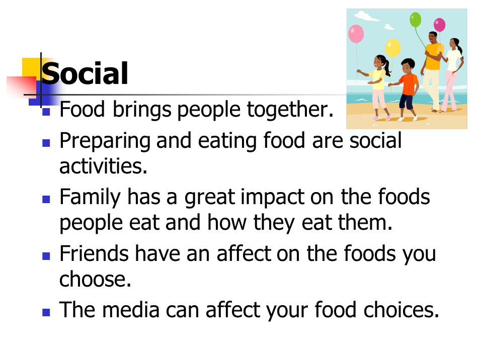 Social Food brings people together. Preparing and eating food are social activities. Family has a great impact on the foods people eat and how they ea