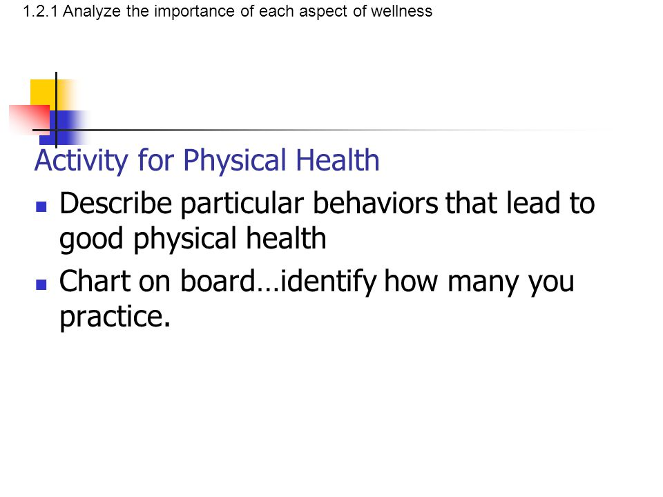 Activity for Physical Health Describe particular behaviors that lead to good physical health Chart on board…identify how many you practice. 1.2.1 Anal