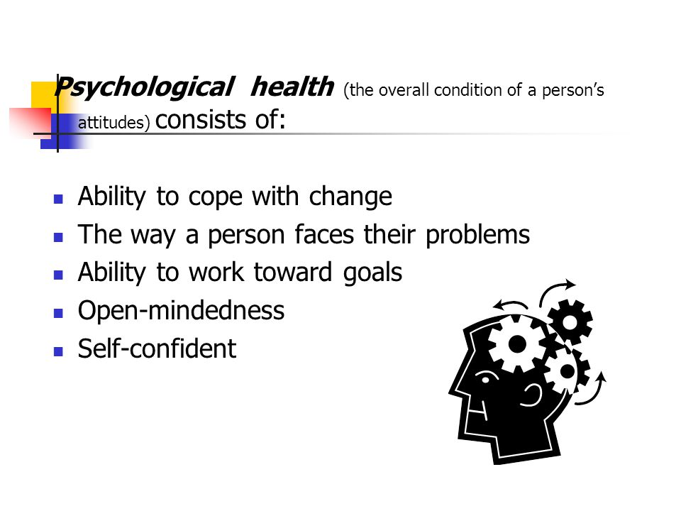 Psychological health (the overall condition of a person's attitudes) consists of: Ability to cope with change The way a person faces their problems Ab