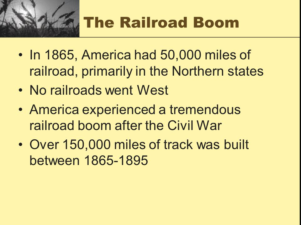 The Railroad Boom In 1865, America had 50,000 miles of railroad, primarily in the Northern states No railroads went West America experienced a tremend