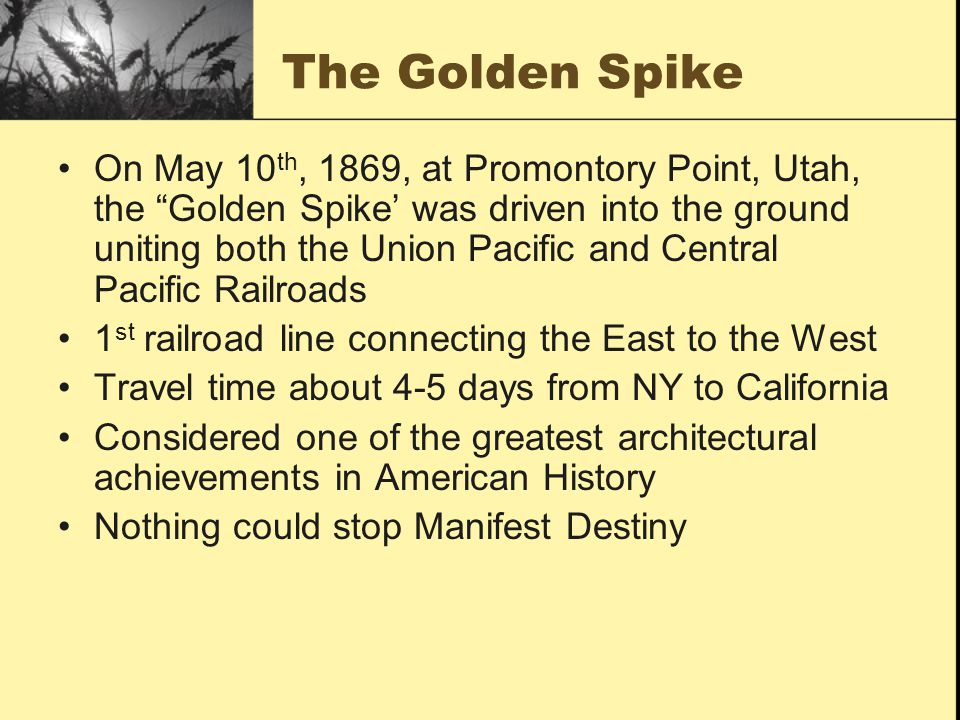 "The Golden Spike On May 10 th, 1869, at Promontory Point, Utah, the ""Golden Spike' was driven into the ground uniting both the Union Pacific and Centr"