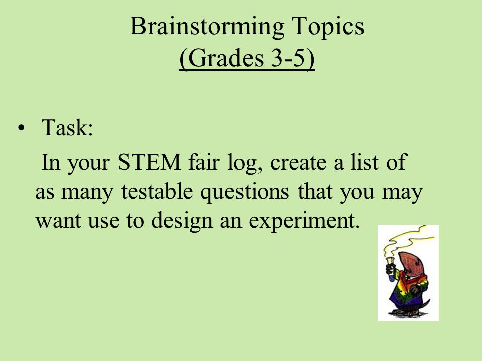 Brainstorming Topics (Grades 3-5) Task: In your STEM fair log, create a list of as many testable questions that you may want use to design an experiment.