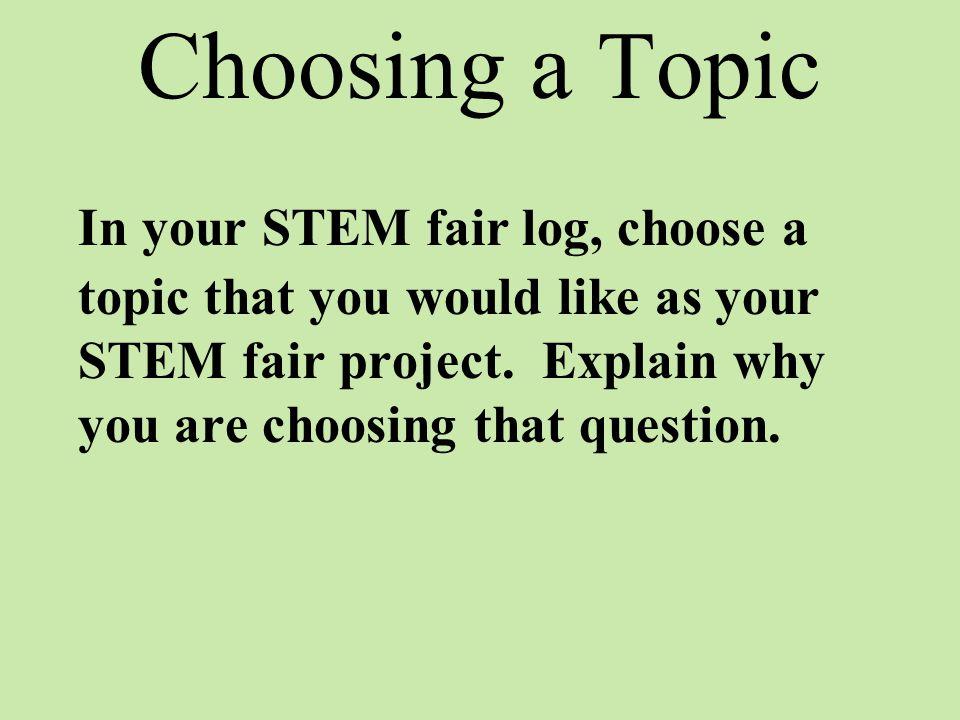 Choosing a Topic In your STEM fair log, choose a topic that you would like as your STEM fair project.
