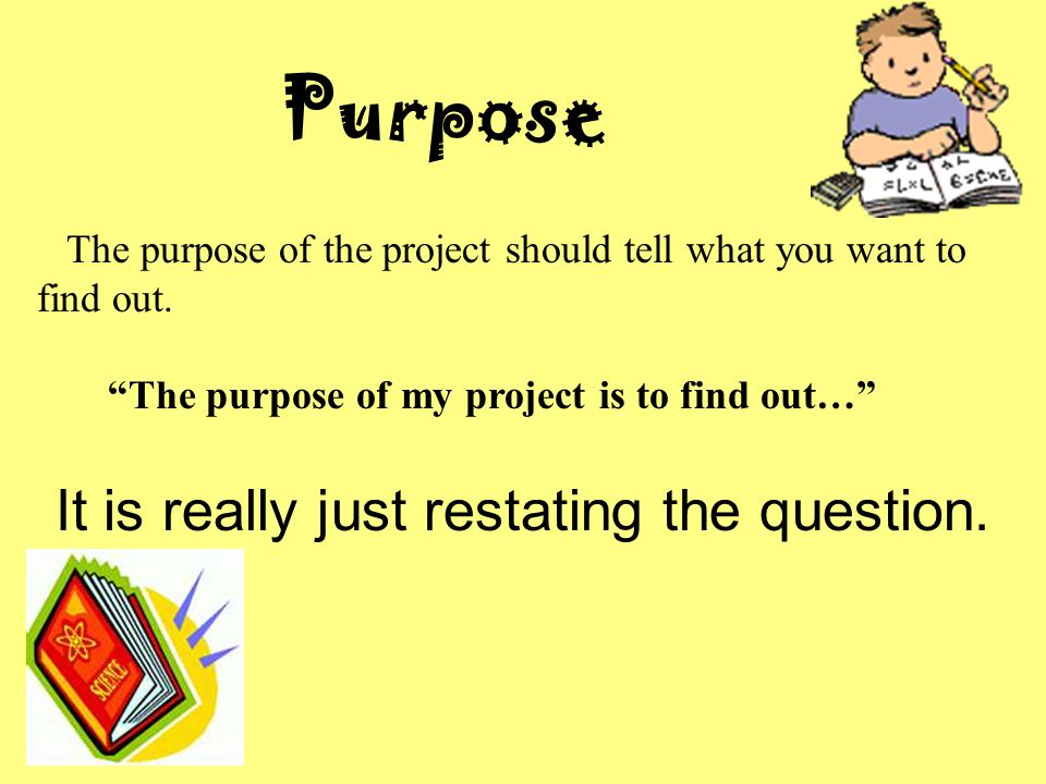 Purpose The purpose of the project should tell what you want to find out.